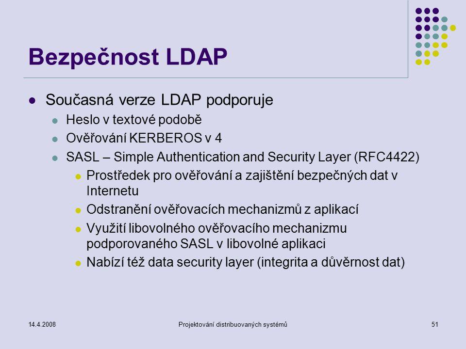 14.4.2008Projektování distribuovaných systémů51 Bezpečnost LDAP Současná verze LDAP podporuje Heslo v textové podobě Ověřování KERBEROS v 4 SASL – Simple Authentication and Security Layer (RFC4422) Prostředek pro ověřování a zajištění bezpečných dat v Internetu Odstranění ověřovacích mechanizmů z aplikací Využití libovolného ověřovacího mechanizmu podporovaného SASL v libovolné aplikaci Nabízí též data security layer (integrita a důvěrnost dat)
