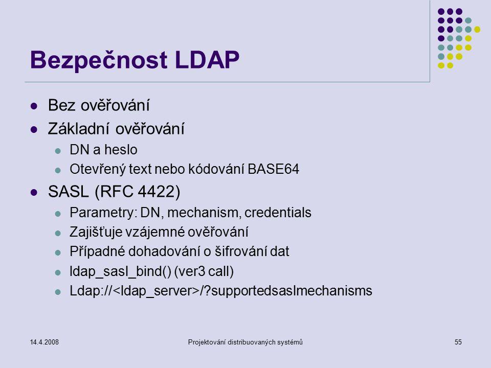 14.4.2008Projektování distribuovaných systémů55 Bezpečnost LDAP Bez ověřování Základní ověřování DN a heslo Otevřený text nebo kódování BASE64 SASL (RFC 4422) Parametry: DN, mechanism, credentials Zajišťuje vzájemné ověřování Případné dohadování o šifrování dat ldap_sasl_bind() (ver3 call) Ldap:// / supportedsaslmechanisms