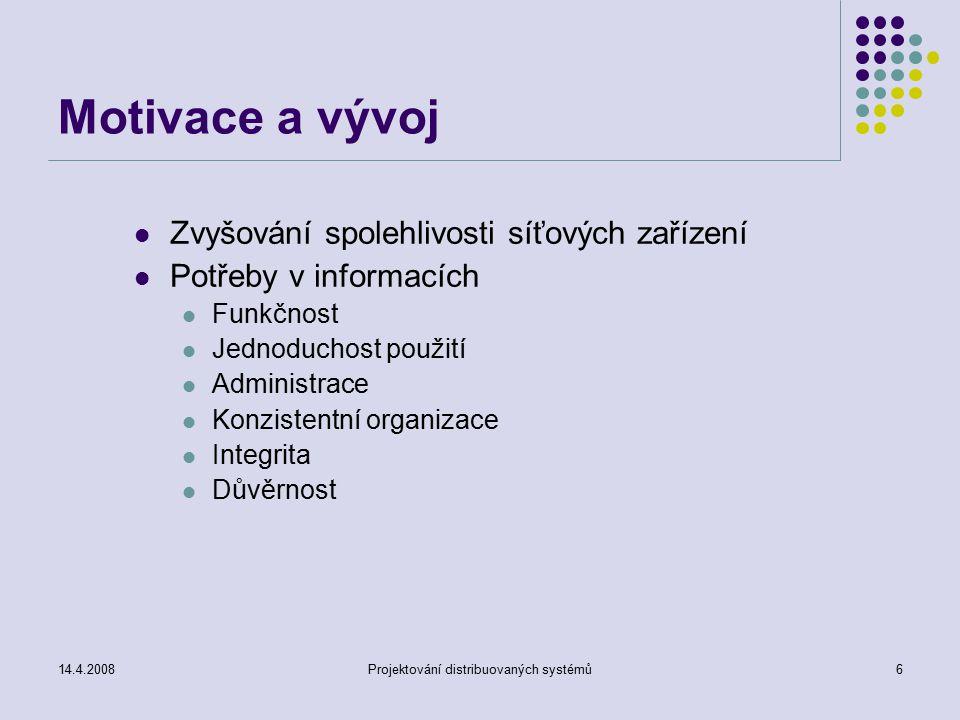 14.4.2008Projektování distribuovaných systémů6 Motivace a vývoj Zvyšování spolehlivosti síťových zařízení Potřeby v informacích Funkčnost Jednoduchost použití Administrace Konzistentní organizace Integrita Důvěrnost