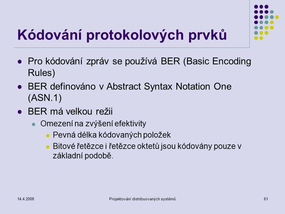 14.4.2008Projektování distribuovaných systémů61 Kódování protokolových prvků Pro kódování zpráv se používá BER (Basic Encoding Rules) BER definováno v Abstract Syntax Notation One (ASN.1) BER má velkou režii Omezení na zvýšení efektivity Pevná délka kódovaných položek Bitové řetězce i řetězce oktetů jsou kódovány pouze v základní podobě.