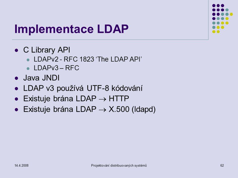 14.4.2008Projektování distribuovaných systémů62 Implementace LDAP C Library API LDAPv2 - RFC 1823 'The LDAP API' LDAPv3 – RFC Java JNDI LDAP v3 používá UTF-8 kódování Existuje brána LDAP  HTTP Existuje brána LDAP  X.500 (ldapd)