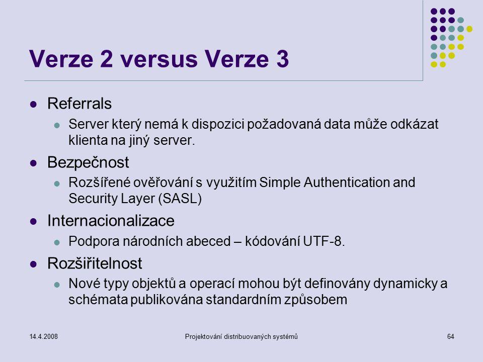 14.4.2008Projektování distribuovaných systémů64 Verze 2 versus Verze 3 Referrals Server který nemá k dispozici požadovaná data může odkázat klienta na jiný server.