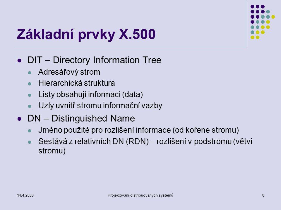 14.4.2008Projektování distribuovaných systémů8 Základní prvky X.500 DIT – Directory Information Tree Adresářový strom Hierarchická struktura Listy obsahují informaci (data) Uzly uvnitř stromu informační vazby DN – Distinguished Name Jméno použité pro rozlišení informace (od kořene stromu) Sestává z relativních DN (RDN) – rozlišení v podstromu (větvi stromu)