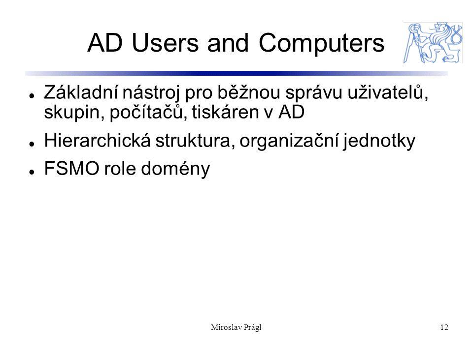 Miroslav Prágl12 AD Users and Computers Základní nástroj pro běžnou správu uživatelů, skupin, počítačů, tiskáren v AD Hierarchická struktura, organizační jednotky FSMO role domény