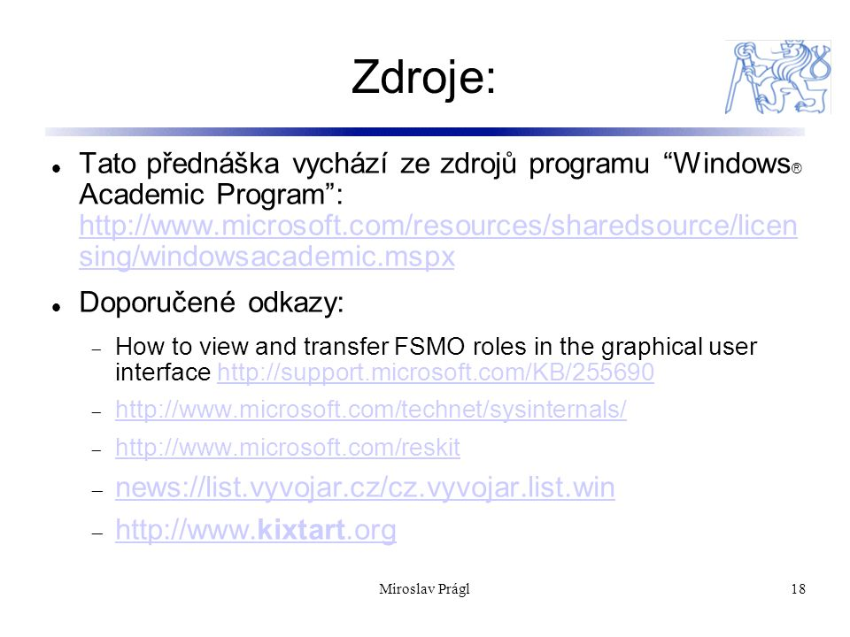 Miroslav Prágl18 Zdroje: Tato přednáška vychází ze zdrojů programu Windows ® Academic Program : http://www.microsoft.com/resources/sharedsource/licen sing/windowsacademic.mspx http://www.microsoft.com/resources/sharedsource/licen sing/windowsacademic.mspx Doporučené odkazy:  How to view and transfer FSMO roles in the graphical user interface http://support.microsoft.com/KB/255690http://support.microsoft.com/KB/255690  http://www.microsoft.com/technet/sysinternals/ http://www.microsoft.com/technet/sysinternals/  http://www.microsoft.com/reskit http://www.microsoft.com/reskit  news://list.vyvojar.cz/cz.vyvojar.list.win news://list.vyvojar.cz/cz.vyvojar.list.win  http://www.kixtart.org http://www.kixtart.org