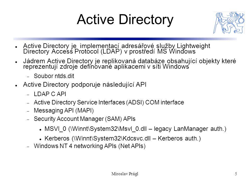 Miroslav Prágl5 Active Directory Active Directory je implementací adresářové služby Lightweight Directory Access Protocol (LDAP) v prostředí MS Windows Jádrem Active Directory je replikovaná databáze obsahující objekty které reprezentují zdroje definované aplikacemi v síti Windows  Soubor ntds.dit Active Directory podporuje následující API  LDAP C API  Active Directory Service Interfaces (ADSI) COM interface  Messaging API (MAPI)  Security Account Manager (SAM) APIs MSVl_0 (\Winnt\System32\Msvl_0.dll – legacy LanManager auth.) Kerberos (\Winnt\System32\Kdcsvc.dll – Kerberos auth.)  Windows NT 4 networking APIs (Net APIs)