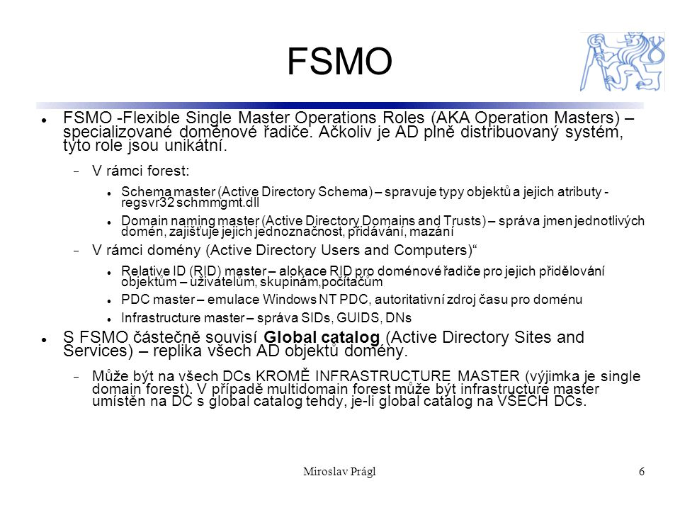 Miroslav Prágl6 FSMO FSMO -Flexible Single Master Operations Roles (AKA Operation Masters) – specializované doménové řadiče.