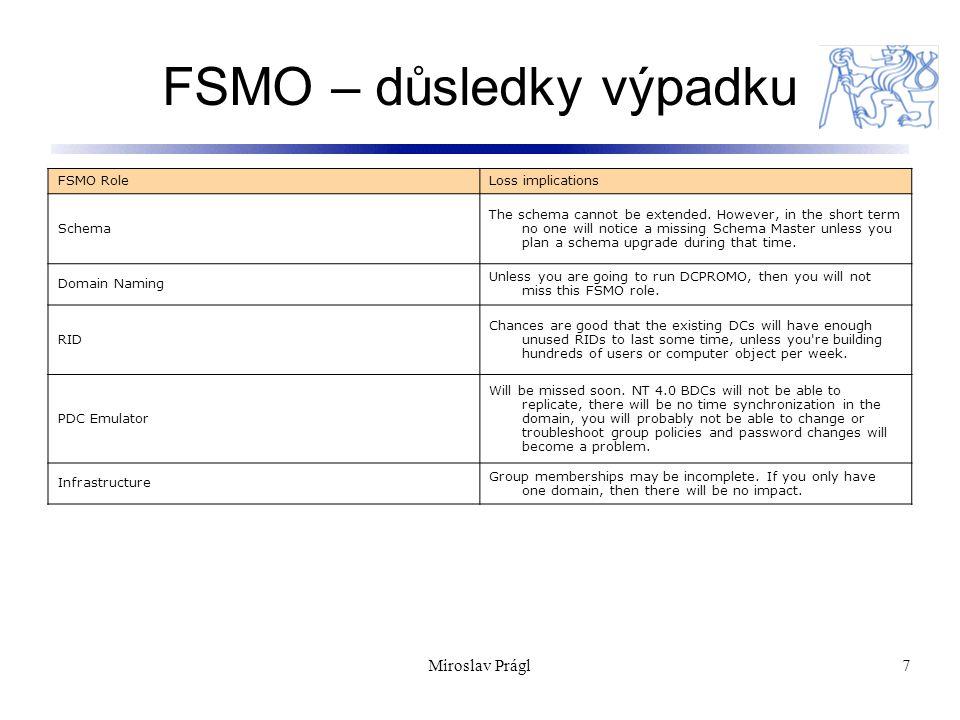 Miroslav Prágl18 Zdroje: Tato přednáška vychází ze zdrojů programu Windows ® Academic Program : http://www.microsoft.com/resources/sharedsource/licen sing/windowsacademic.mspx http://www.microsoft.com/resources/sharedsource/licen sing/windowsacademic.mspx Doporučené odkazy:  How to view and transfer FSMO roles in the graphical user interface http://support.microsoft.com/KB/255690http://support.microsoft.com/KB/255690  http://www.microsoft.com/technet/sysinternals/ http://www.microsoft.com/technet/sysinternals/  http://www.microsoft.com/reskit http://www.microsoft.com/reskit  news://list.vyvojar.cz/cz.vyvojar.list.win news://list.vyvojar.cz/cz.vyvojar.list.win  http://www.kixtart.org http://www.kixtart.org