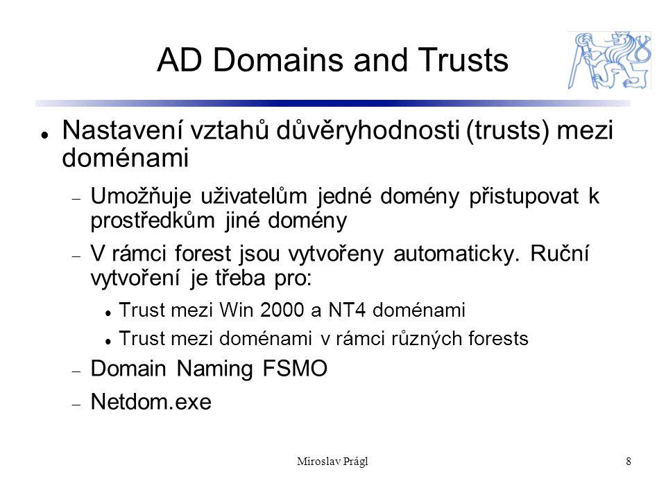 Miroslav Prágl8 AD Domains and Trusts Nastavení vztahů důvěryhodnosti (trusts) mezi doménami  Umožňuje uživatelům jedné domény přistupovat k prostředkům jiné domény  V rámci forest jsou vytvořeny automaticky.
