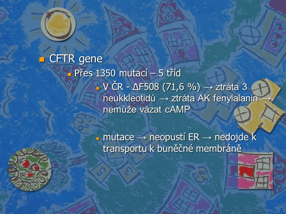 n CFTR gene n Přes 1350 mutací – 5 tříd V ČR - ∆F508 (71,6 %) → ztráta 3 neukkleotidů → ztráta AK fenylalanin → nemůže vázat cAMP V ČR - ∆F508 (71,6 %