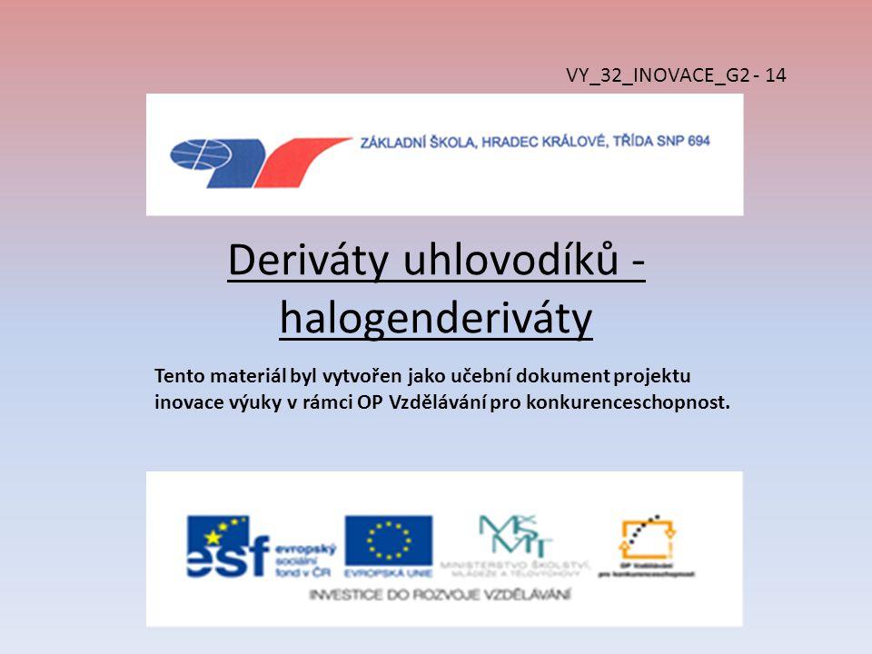 Deriváty uhlovodíků - halogenderiváty VY_32_INOVACE_G2 - 14 Tento materiál byl vytvořen jako učební dokument projektu inovace výuky v rámci OP Vzděláv