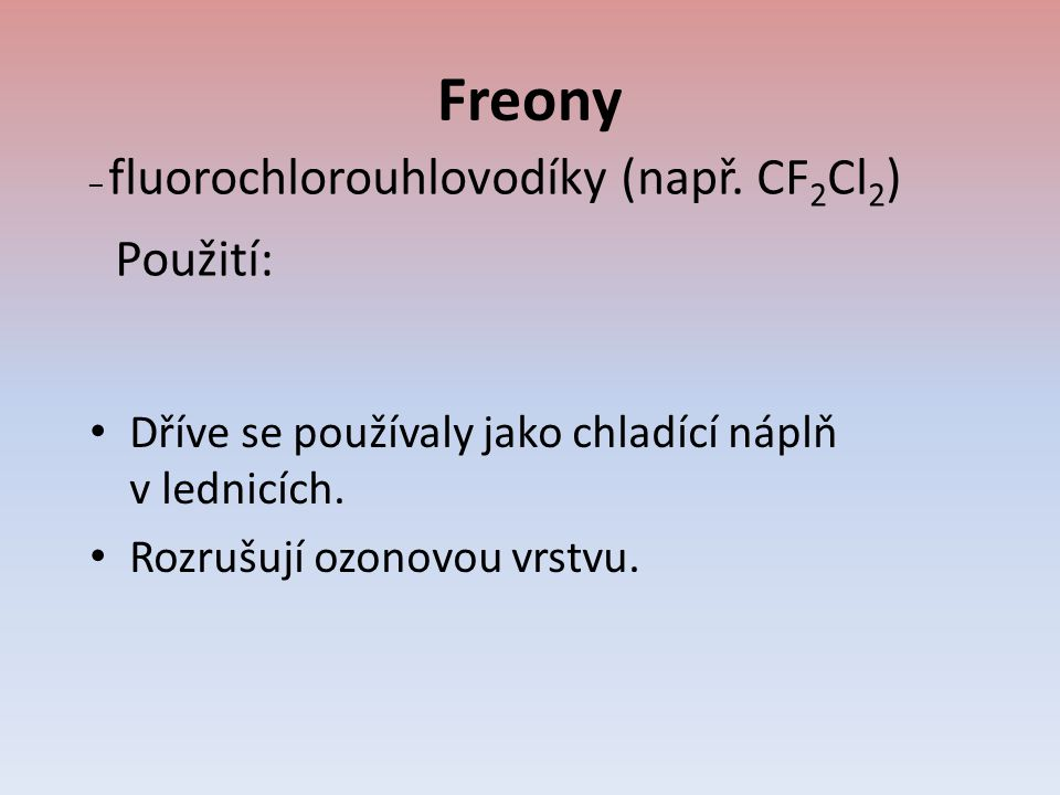 Freony Dříve se používaly jako chladící náplň v lednicích. Rozrušují ozonovou vrstvu. – fluorochlorouhlovodíky (např. CF 2 Cl 2 ) Použití: