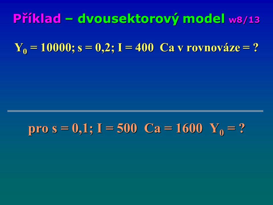 Y 0 = 10000; s = 0,2; I = 400 Ca v rovnováze = ? pro s = 0,1; I = 500 Ca = 1600 Y 0 = ? Příklad – dvousektorový model w8/13