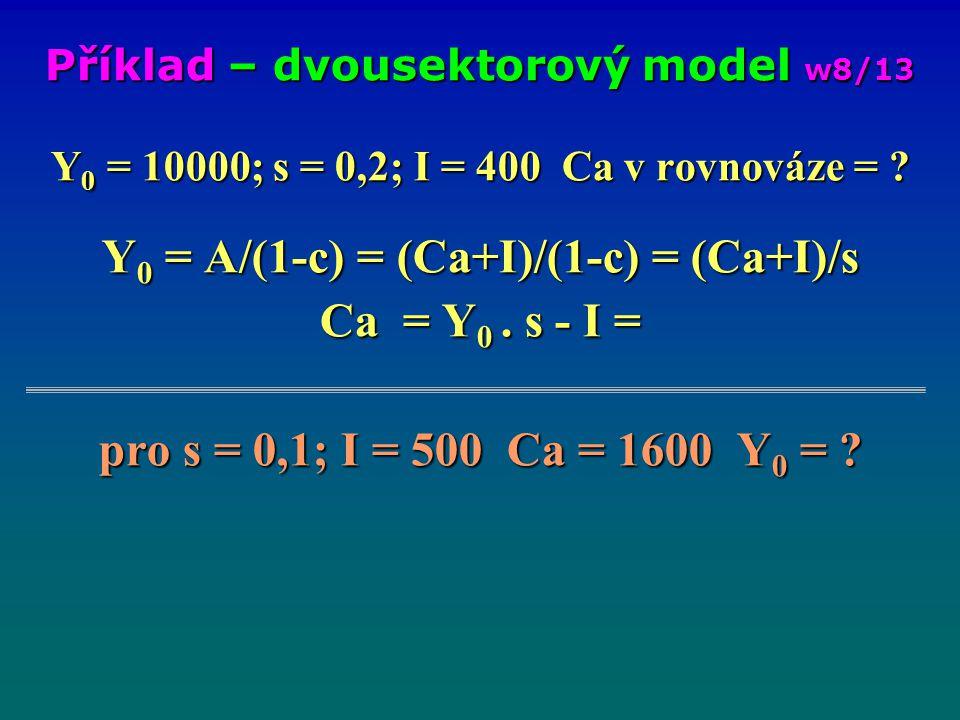 Y 0 = 10000; s = 0,2; I = 400 Ca v rovnováze = ? Y 0 = A/(1-c) = (Ca+I)/(1-c) = (Ca+I)/s Ca = Y 0. s - I = pro s = 0,1; I = 500 Ca = 1600 Y 0 = ? Přík