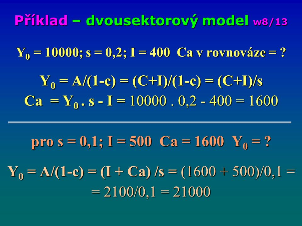 Y 0 = 10000; s = 0,2; I = 400 Ca v rovnováze = ? Y 0 = A/(1-c) = (C+I)/(1-c) = (C+I)/s Ca = Y 0. s - I = 10000. 0,2 - 400 = 1600 pro s = 0,1; I = 500