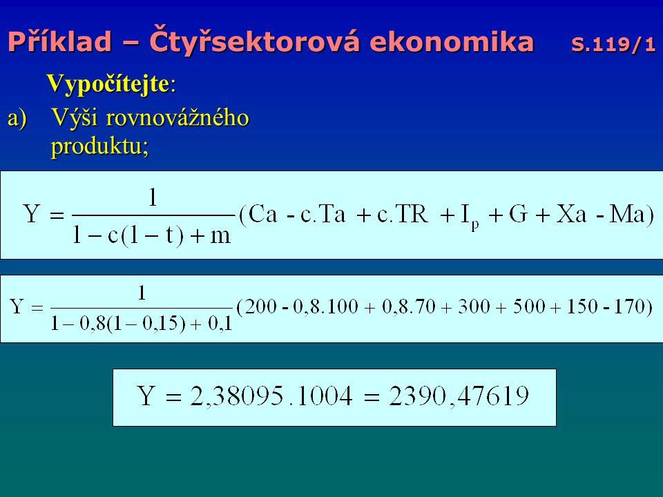 Vypočítejte: Vypočítejte: a)Výši rovnovážného produktu; Příklad – Čtyřsektorová ekonomika S.119/1