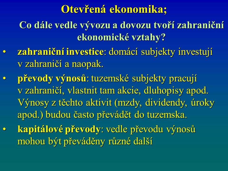 Otevřená ekonomika; Co dále vedle vývozu a dovozu tvoří zahraniční ekonomické vztahy? zahraniční investice: domácí subjekty investují v zahraničí a na