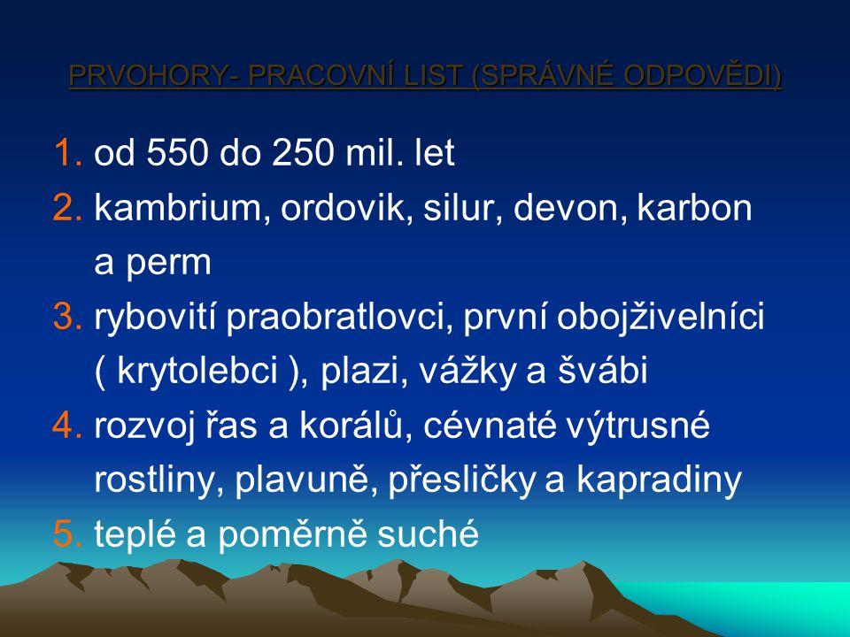 PRVOHORY- PRACOVNÍ LIST (SPRÁVNÉ ODPOVĚDI) 1. od 550 do 250 mil. let 2. kambrium, ordovik, silur, devon, karbon a perm 3. rybovití praobratlovci, prvn