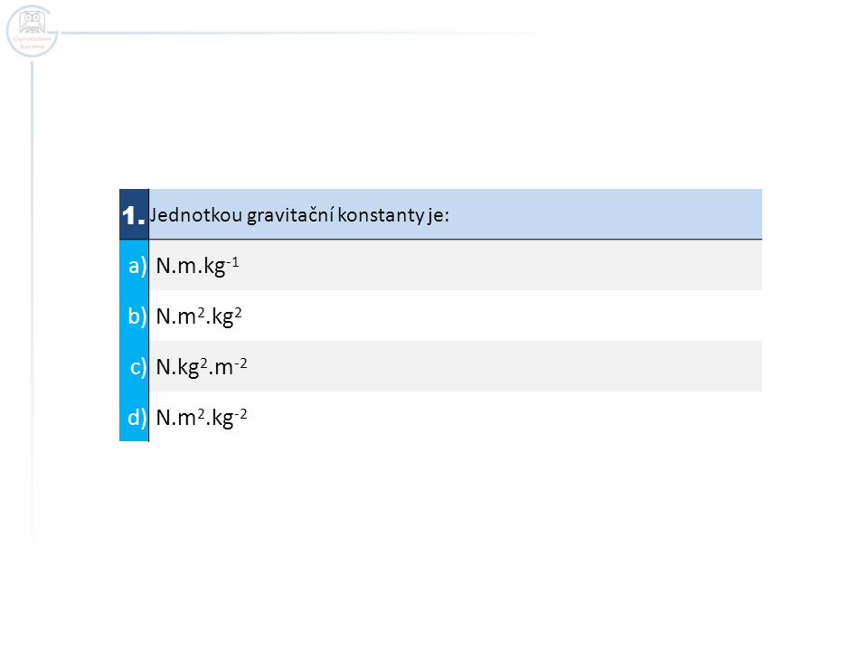 1. Jednotkou gravitační konstanty je: a) N.m.kg -1 b) N.m 2.kg 2 c) N.kg 2.m -2 d) N.m 2.kg -2
