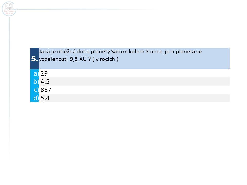 5. Jaká je oběžná doba planety Saturn kolem Slunce, je-li planeta ve vzdálenosti 9,5 AU ? ( v rocích ) a) 29 b) 4,5 c) 857 d) 5,4