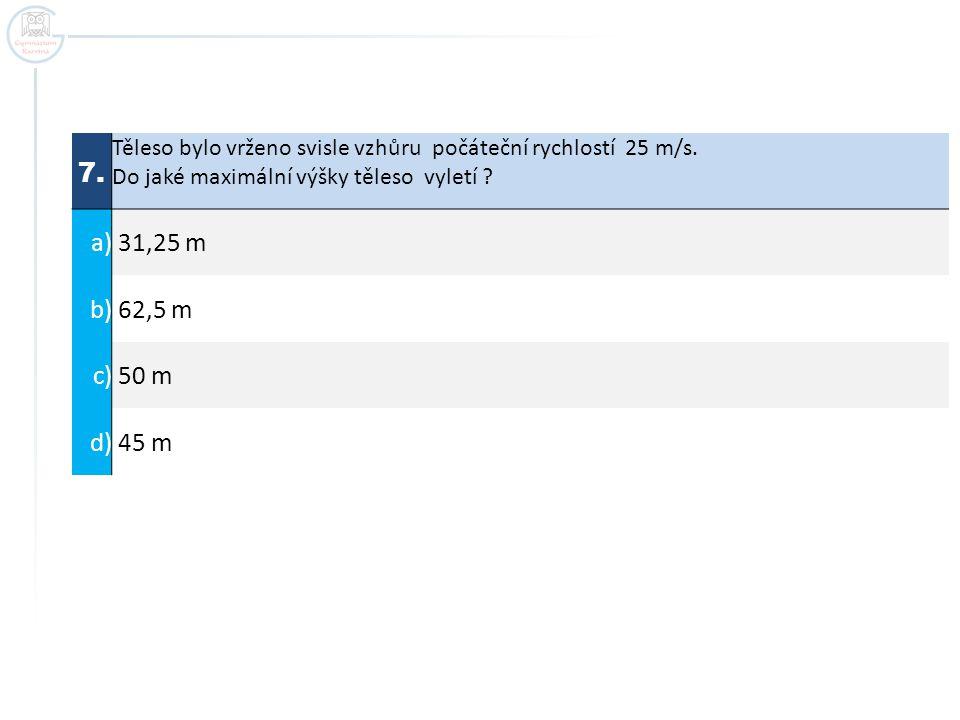 7. Těleso bylo vrženo svisle vzhůru počáteční rychlostí 25 m/s. Do jaké maximální výšky těleso vyletí ? a) 31,25 m b) 62,5 m c) 50 m d) 45 m
