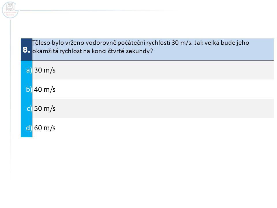 8. Těleso bylo vrženo vodorovně počáteční rychlostí 30 m/s. Jak velká bude jeho okamžitá rychlost na konci čtvrté sekundy? a) 30 m/s b) 40 m/s c) 50 m