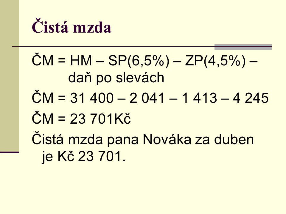 Čistá mzda ČM = HM – SP(6,5%) – ZP(4,5%) – daň po slevách ČM = 31 400 – 2 041 – 1 413 – 4 245 ČM = 23 701Kč Čistá mzda pana Nováka za duben je Kč 23 701.
