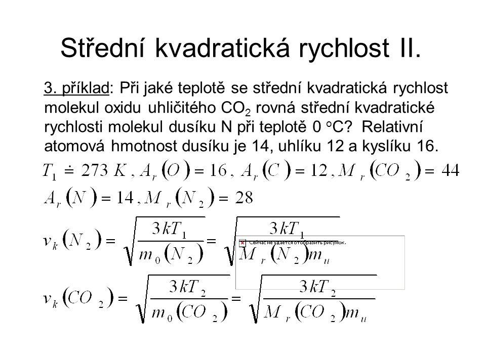 Střední kvadratická rychlost II. 3. příklad: Při jaké teplotě se střední kvadratická rychlost molekul oxidu uhličitého CO 2 rovná střední kvadratické