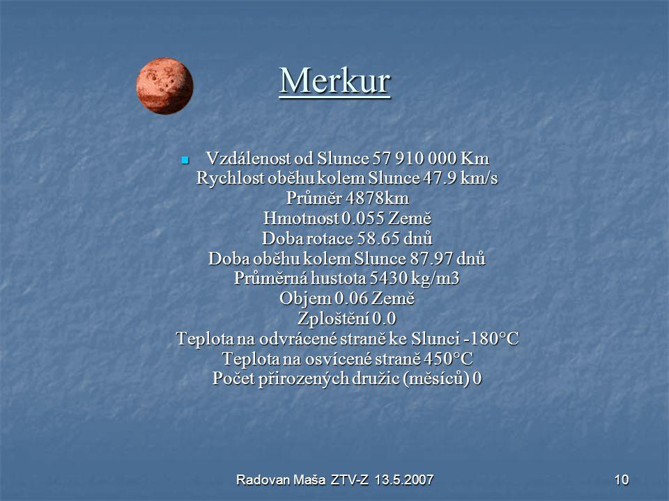 Radovan Maša ZTV-Z 13.5.200710 Merkur Vzdálenost od Slunce 57 910 000 Km Rychlost oběhu kolem Slunce 47.9 km/s Průměr 4878km Hmotnost 0.055 Země Doba