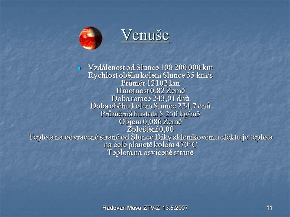 Radovan Maša ZTV-Z 13.5.200711 Venuše Vzdálenost od Slunce 108 200 000 km Rychlost oběhu kolem Slunce 35 km/s Průměr 12102 km Hmotnost 0,82 Země Doba