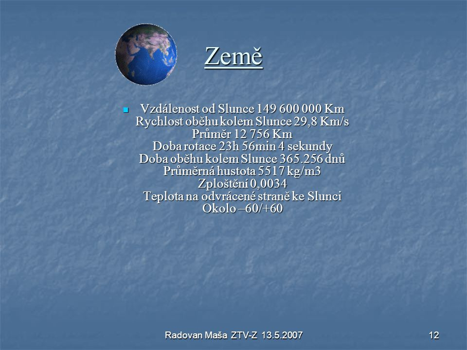 Radovan Maša ZTV-Z 13.5.200712 Země Vzdálenost od Slunce 149 600 000 Km Rychlost oběhu kolem Slunce 29,8 Km/s Průměr 12 756 Km Doba rotace 23h 56min 4