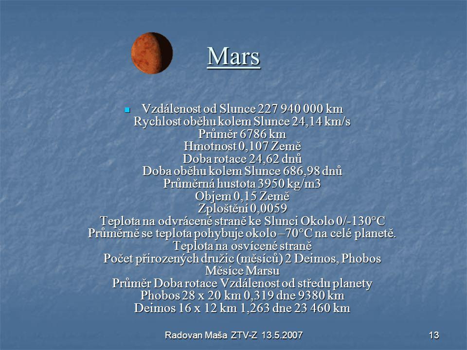 Radovan Maša ZTV-Z 13.5.200713 Mars Vzdálenost od Slunce 227 940 000 km Rychlost oběhu kolem Slunce 24,14 km/s Průměr 6786 km Hmotnost 0,107 Země Doba