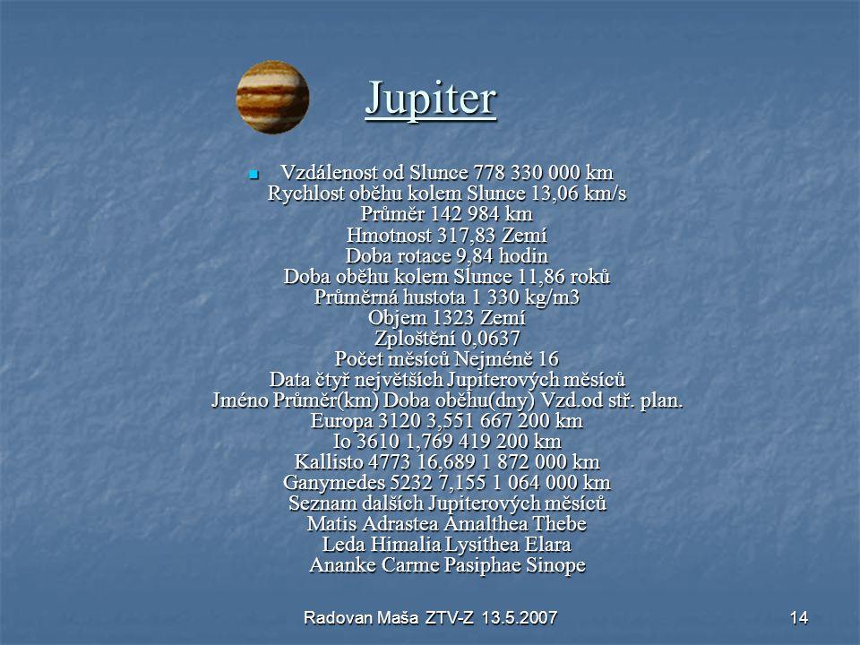 Radovan Maša ZTV-Z 13.5.200714 Jupiter Vzdálenost od Slunce 778 330 000 km Rychlost oběhu kolem Slunce 13,06 km/s Průměr 142 984 km Hmotnost 317,83 Ze