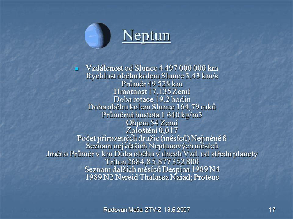 Radovan Maša ZTV-Z 13.5.200717 Neptun Vzdálenost od Slunce 4 497 000 000 km Rychlost oběhu kolem Slunce 5,43 km/s Průměr 49 528 km Hmotnost 17,135 Zem