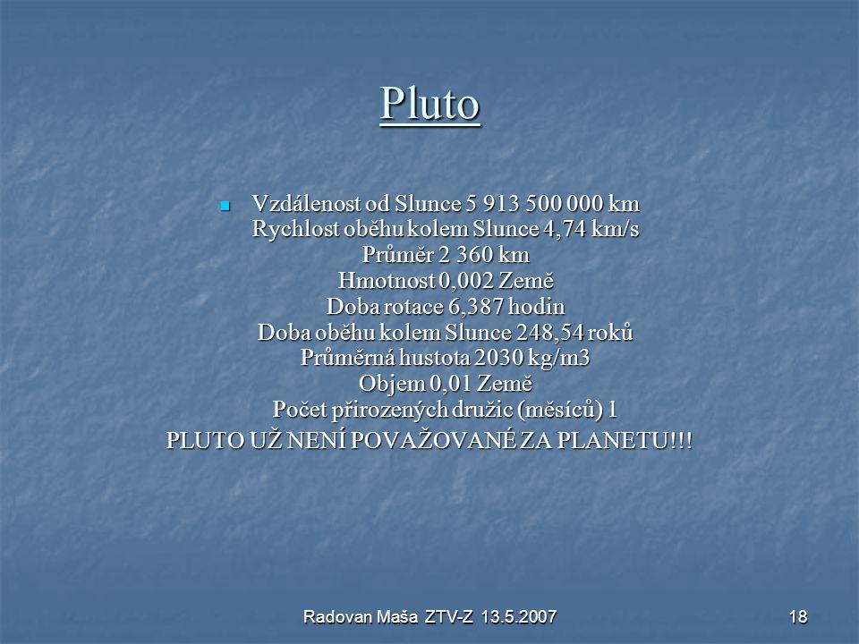 Radovan Maša ZTV-Z 13.5.200718 Pluto Vzdálenost od Slunce 5 913 500 000 km Rychlost oběhu kolem Slunce 4,74 km/s Průměr 2 360 km Hmotnost 0,002 Země D