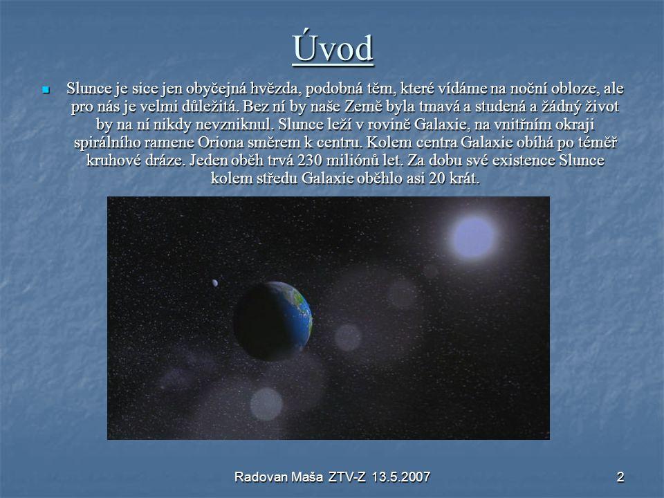 Radovan Maša ZTV-Z 13.5.20072 Úvod Slunce je sice jen obyčejná hvězda, podobná těm, které vídáme na noční obloze, ale pro nás je velmi důležitá. Bez n