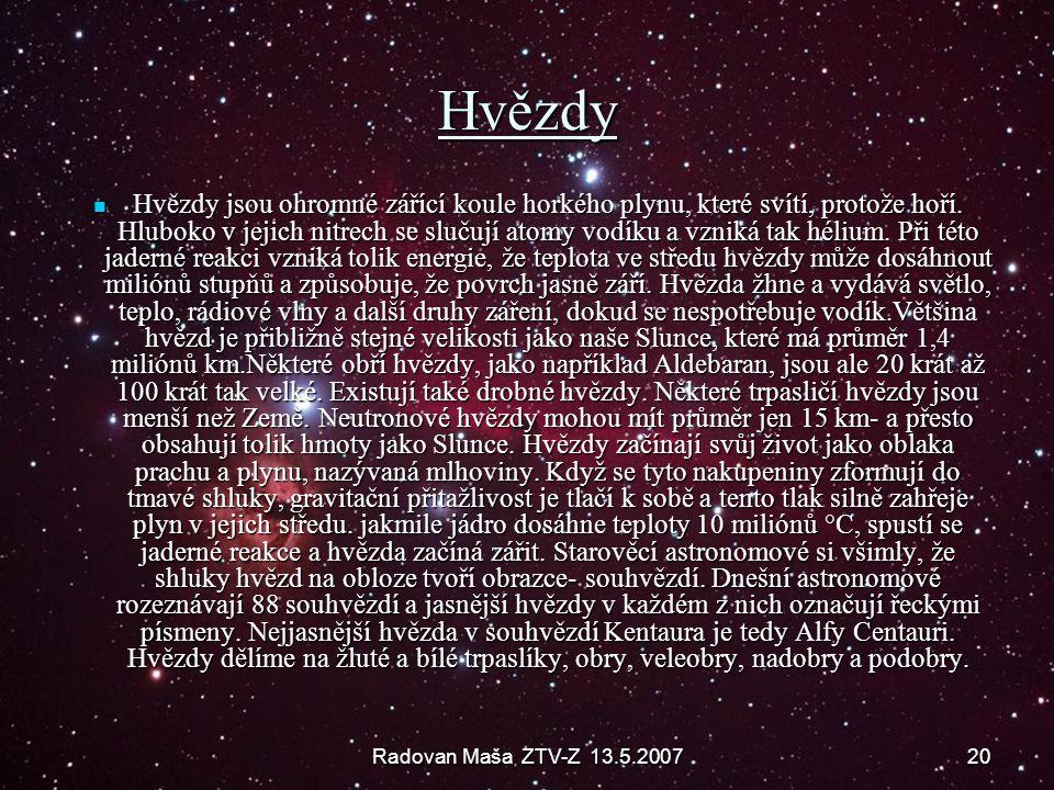 Radovan Maša ZTV-Z 13.5.200720 Hvězdy Hvězdy jsou ohromné zářící koule horkého plynu, které svítí, protože hoří. Hluboko v jejich nitrech se slučují a