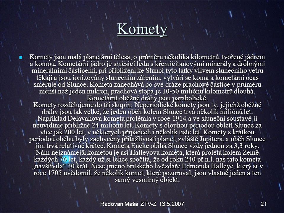 Radovan Maša ZTV-Z 13.5.200721 Komety Komety jsou malá planetární tělesa, o průměru několika kilometrů, tvořené jádrem a komou. Kometární jádro je smě