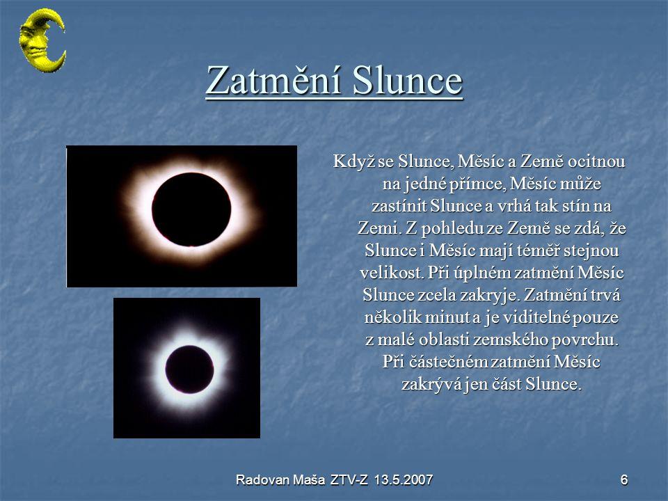 Radovan Maša ZTV-Z 13.5.20076 Zatmění Slunce Když se Slunce, Měsíc a Země ocitnou na jedné přímce, Měsíc může zastínit Slunce a vrhá tak stín na Zemi.