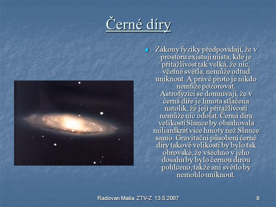 Radovan Maša ZTV-Z 13.5.20078 Černé díry Zákony fyziky předpovídají, že v prostoru existují místa, kde je přitažlivost tak velká, že nic, včetně světl