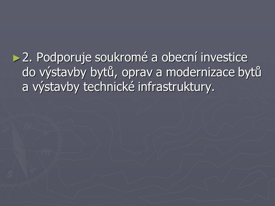 ► 2. Podporuje soukromé a obecní investice do výstavby bytů, oprav a modernizace bytů a výstavby technické infrastruktury.