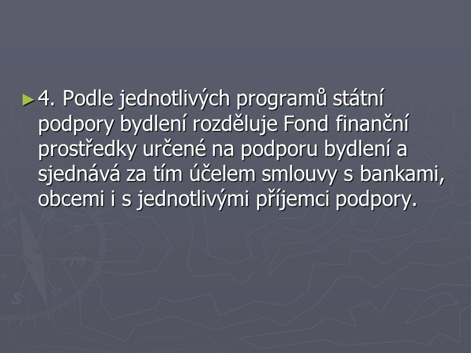 ► 4. Podle jednotlivých programů státní podpory bydlení rozděluje Fond finanční prostředky určené na podporu bydlení a sjednává za tím účelem smlouvy