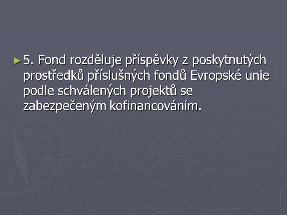 ► 5. Fond rozděluje příspěvky z poskytnutých prostředků příslušných fondů Evropské unie podle schválených projektů se zabezpečeným kofinancováním.