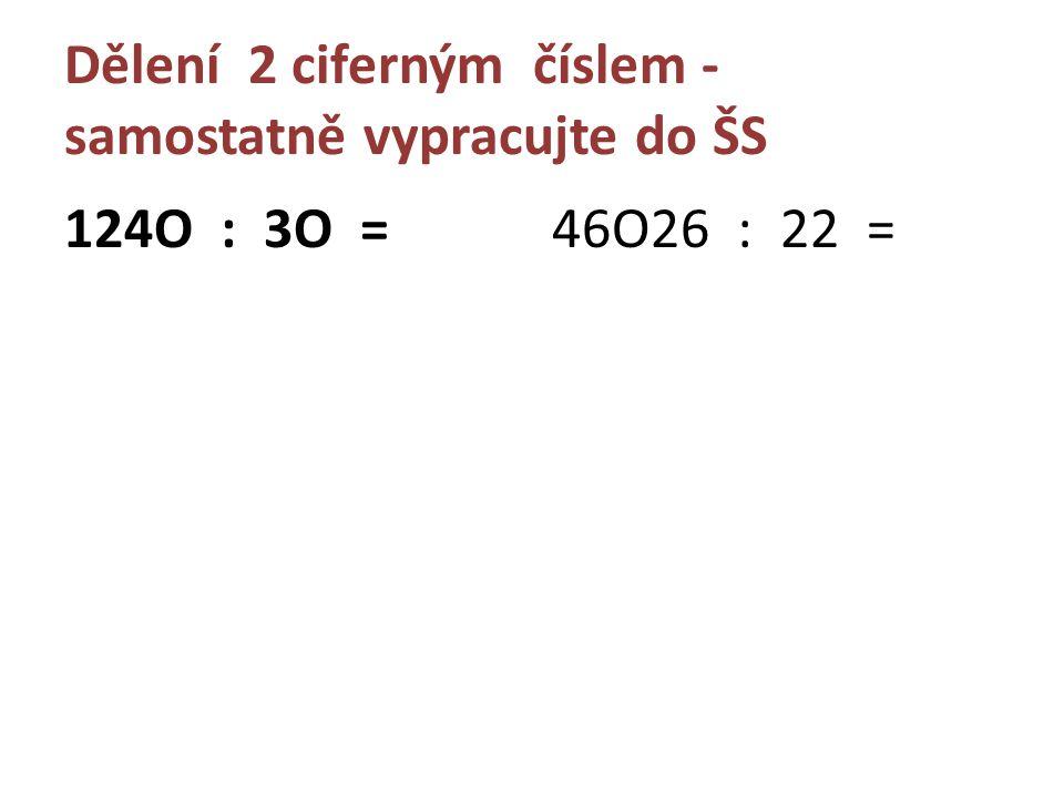 Dělení 2 ciferným číslem - samostatně vypracujte do ŠS 124O : 3O =46O26 : 22 =
