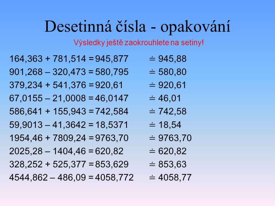 Desetinná čísla - opakování 164,363 + 781,514 = 901,268 – 320,473 = 379,234 + 541,376 = 67,0155 – 21,0008 = 586,641 + 155,943 = 59,9013 – 41,3642 = 1954,46 + 7809,24 = 2025,28 – 1404,46 = 328,252 + 525,377 = 4544,862 – 486,09 = 945,877 580,795 920,61 46,0147 742,584 18,5371 9763,70 620,82 853,629 4058,772 Výsledky ještě zaokrouhlete na setiny.