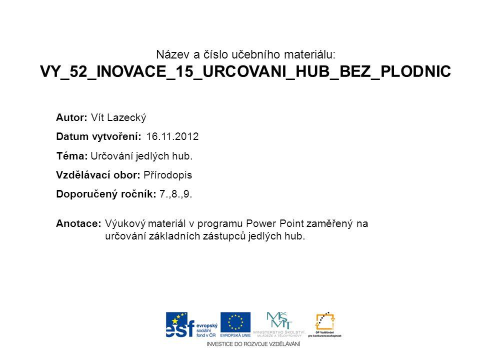 Název a číslo učebního materiálu: VY_52_INOVACE_15_URCOVANI_HUB_BEZ_PLODNIC Anotace:Výukový materiál v programu Power Point zaměřený na určování základních zástupců jedlých hub.