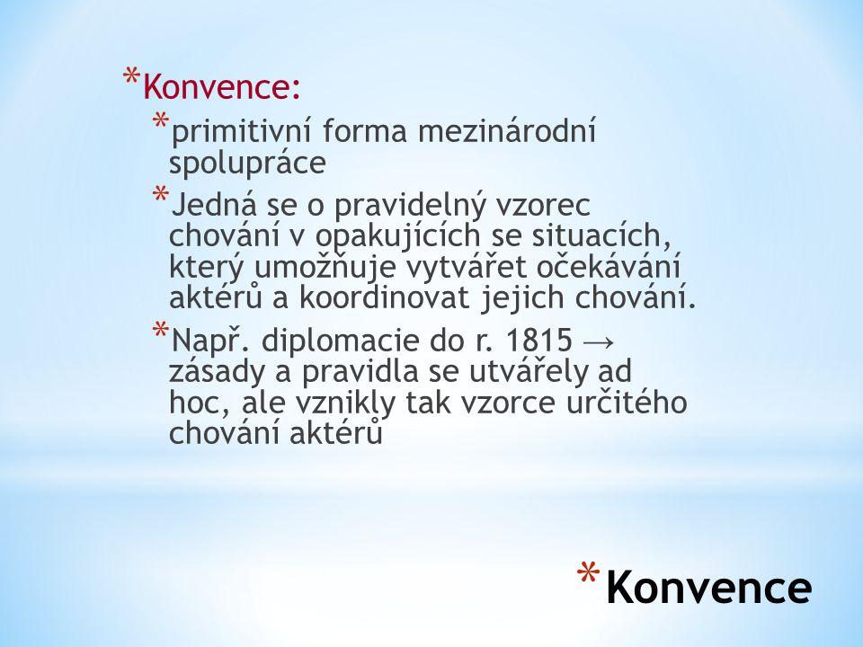 * Konvence * Konvence: * primitivní forma mezinárodní spolupráce * Jedná se o pravidelný vzorec chování v opakujících se situacích, který umožňuje vytvářet očekávání aktérů a koordinovat jejich chování.