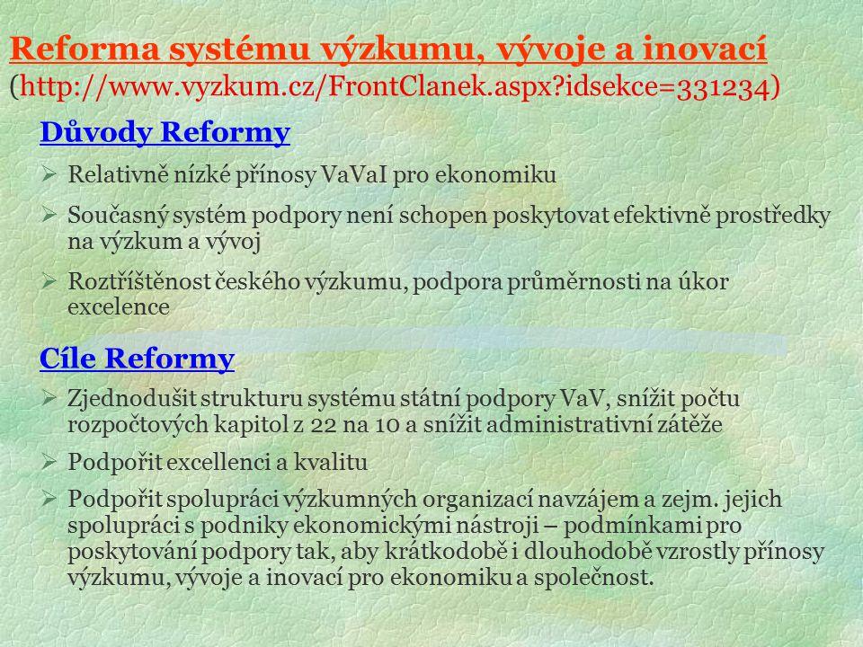 Reforma systému výzkumu, vývoje a inovací (http://www.vyzkum.cz/FrontClanek.aspx?idsekce=331234) Důvody Reformy  Relativně nízké přínosy VaVaI pro ekonomiku  Současný systém podpory není schopen poskytovat efektivně prostředky na výzkum a vývoj  Roztříštěnost českého výzkumu, podpora průměrnosti na úkor excelence Cíle Reformy  Zjednodušit strukturu systému státní podpory VaV, snížit počtu rozpočtových kapitol z 22 na 10 a snížit administrativní zátěže  Podpořit excellenci a kvalitu  Podpořit spolupráci výzkumných organizací navzájem a zejm.