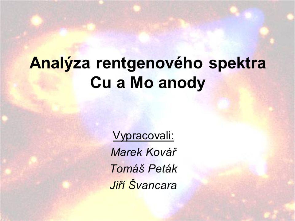 Analýza rentgenového spektra Cu a Mo anody Vypracovali: Marek Kovář Tomáš Peták Jiří Švancara