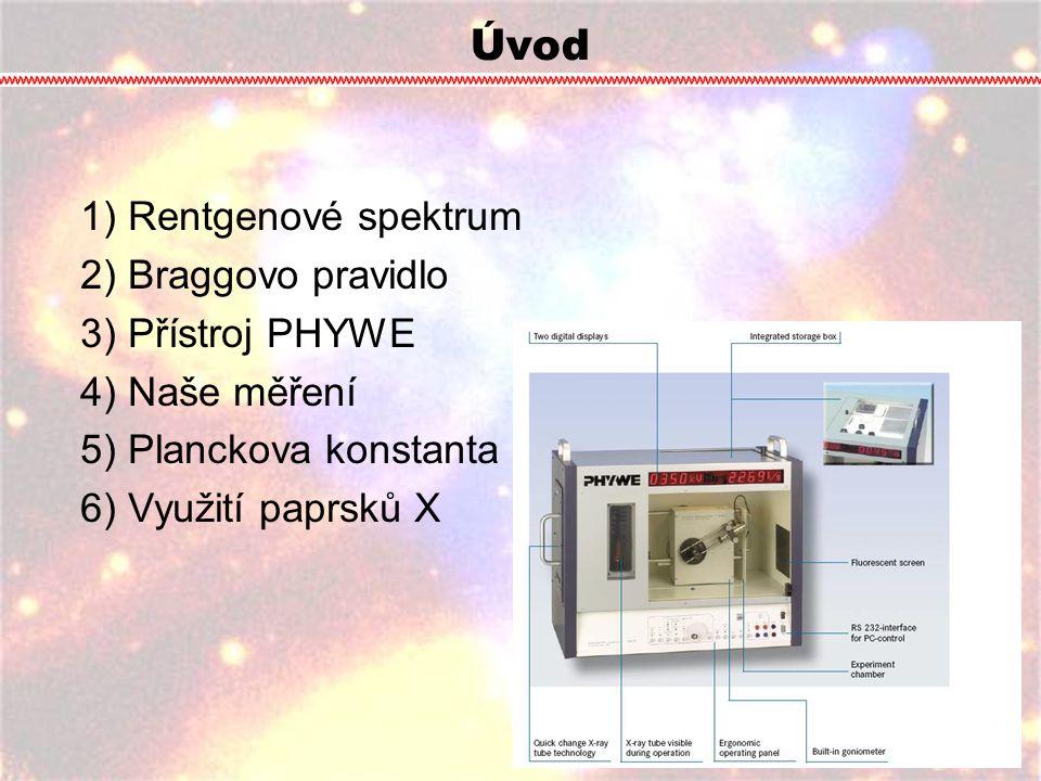 Úvod 1) Rentgenové spektrum 2) Braggovo pravidlo 3) Přístroj PHYWE 4) Naše měření 5) Planckova konstanta 6) Využití paprsků X